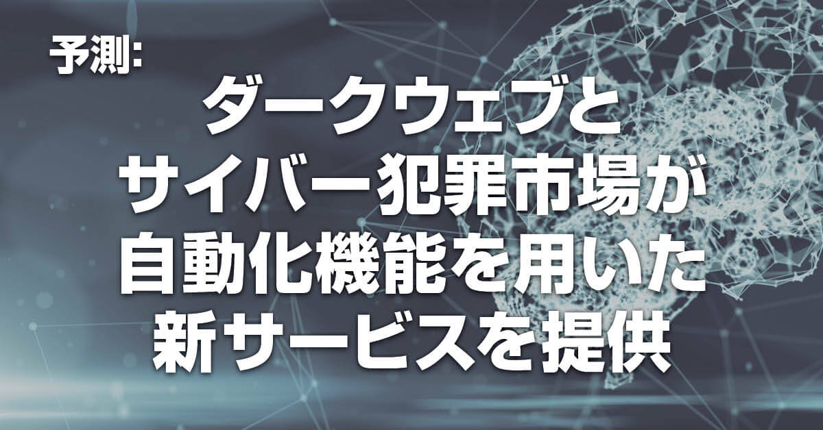 Prediction: The Dark Web and Cybercrime Economy Offer New Services Using Automation / 予測:ダークウェブとサイバー犯罪市場が自動化機能を用いた新サービスを提供